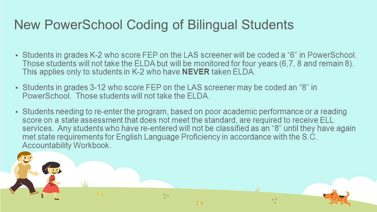 New PowerSchool Coding of Bilingual Students  Students in grades K-2 who score FEP on the LAS screener will be coded a 6 in PowerSchool.