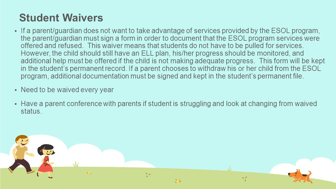 Student Waivers  If a parent/guardian does not want to take advantage of services provided by the ESOL program, the parent/guardian must sign a form in order to document that the ESOL program services were offered and refused.