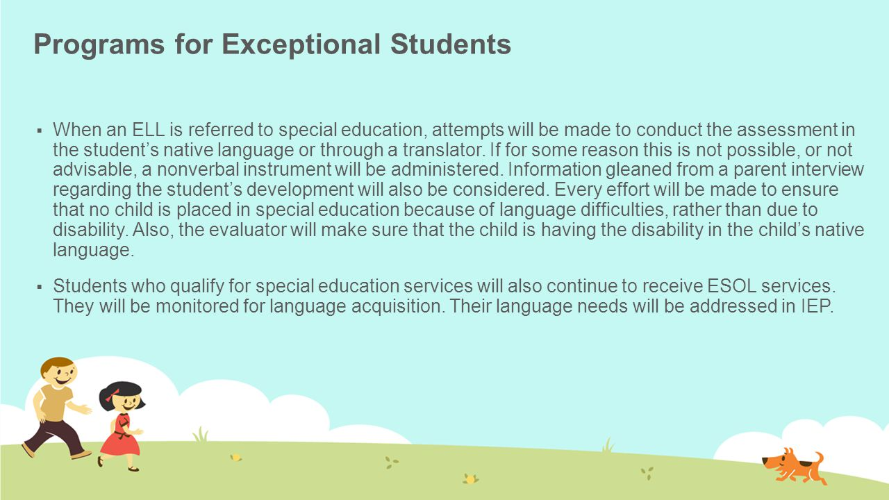 Programs for Exceptional Students  When an ELL is referred to special education, attempts will be made to conduct the assessment in the student's native language or through a translator.