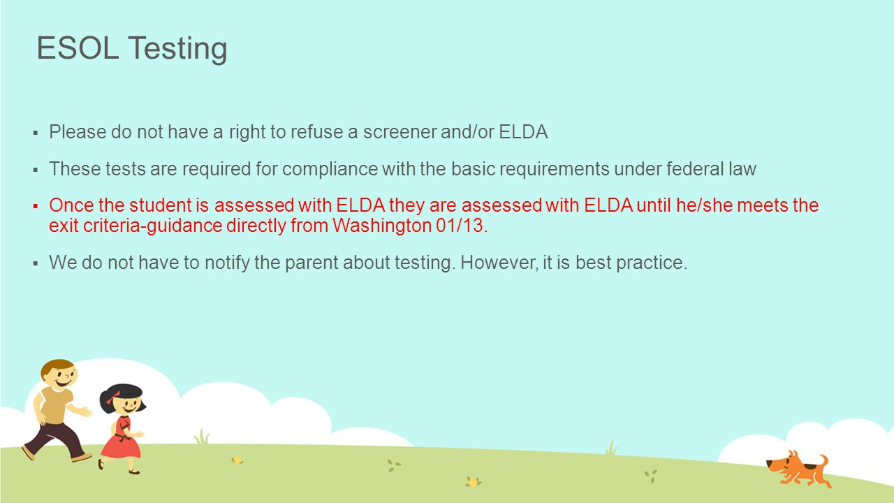 ESOL Testing  Please do not have a right to refuse a screener and/or ELDA  These tests are required for compliance with the basic requirements under