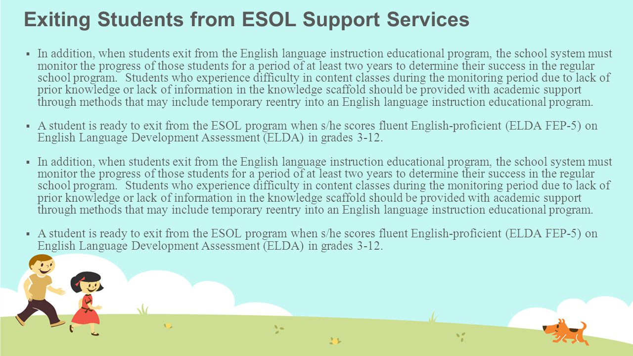 Exiting Students from ESOL Support Services  In addition, when students exit from the English language instruction educational program, the school system must monitor the progress of those students for a period of at least two years to determine their success in the regular school program.