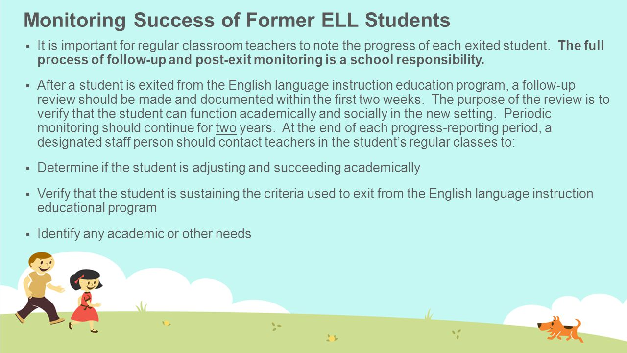 Monitoring Success of Former ELL Students  It is important for regular classroom teachers to note the progress of each exited student. The full proce