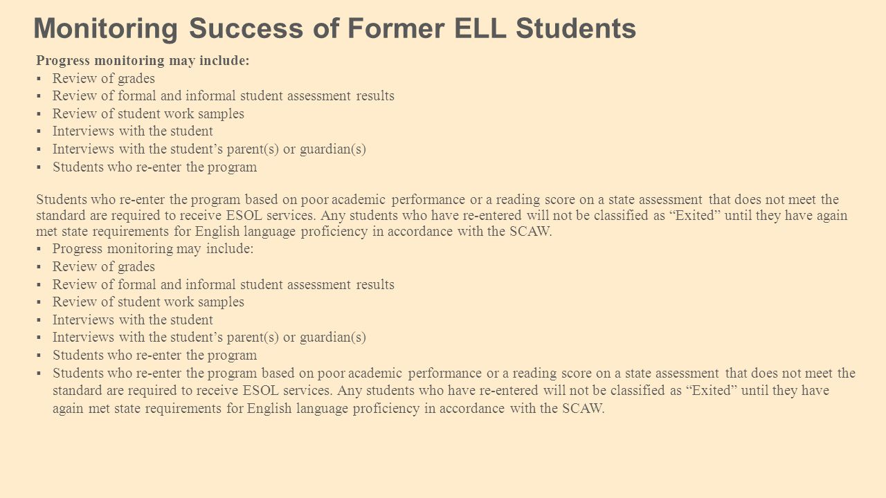 Monitoring Success of Former ELL Students Progress monitoring may include:  Review of grades  Review of formal and informal student assessment results  Review of student work samples  Interviews with the student  Interviews with the student's parent(s) or guardian(s)  Students who re-enter the program Students who re-enter the program based on poor academic performance or a reading score on a state assessment that does not meet the standard are required to receive ESOL services.