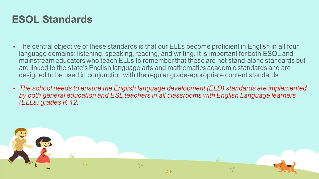 ESOL Standards  The central objective of these standards is that our ELLs become proficient in English in all four language domains: listening, speaking, reading, and writing.