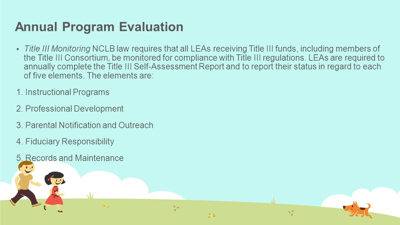 Annual Program Evaluation  Title III Monitoring NCLB law requires that all LEAs receiving Title III funds, including members of the Title III Consortium, be monitored for compliance with Title III regulations.