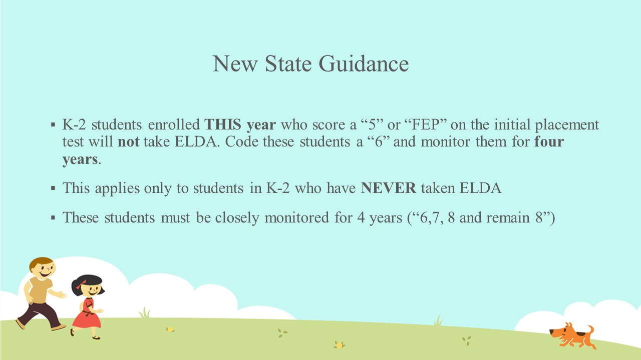 "New State Guidance  K-2 students enrolled THIS year who score a ""5"" or ""FEP"" on the initial placement test will not take ELDA. Code these students a"
