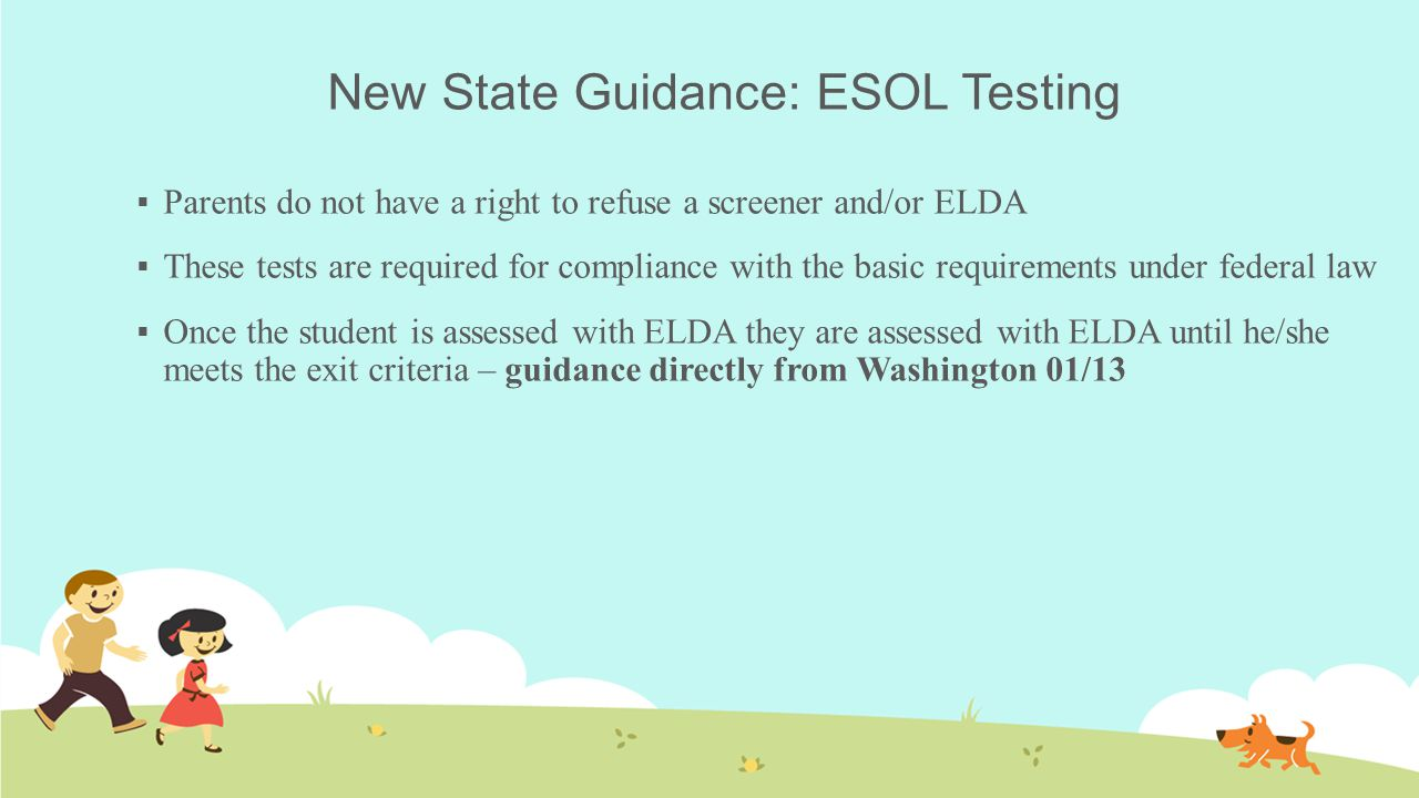 New State Guidance: ESOL Testing  Parents do not have a right to refuse a screener and/or ELDA  These tests are required for compliance with the basic requirements under federal law  Once the student is assessed with ELDA they are assessed with ELDA until he/she meets the exit criteria – guidance directly from Washington 01/13