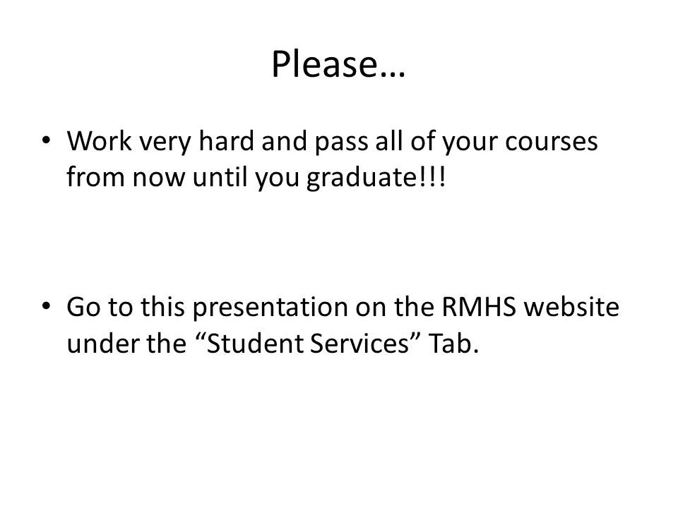 """Please… Work very hard and pass all of your courses from now until you graduate!!! Go to this presentation on the RMHS website under the """"Student Serv"""