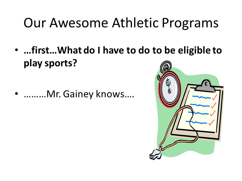 Our Awesome Athletic Programs …first…What do I have to do to be eligible to play sports? ………Mr. Gainey knows….