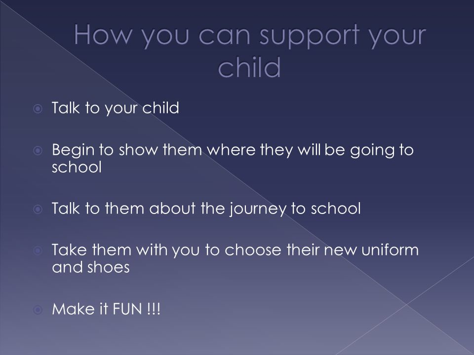  Talk to your child  Begin to show them where they will be going to school  Talk to them about the journey to school  Take them with you to choose their new uniform and shoes  Make it FUN !!!