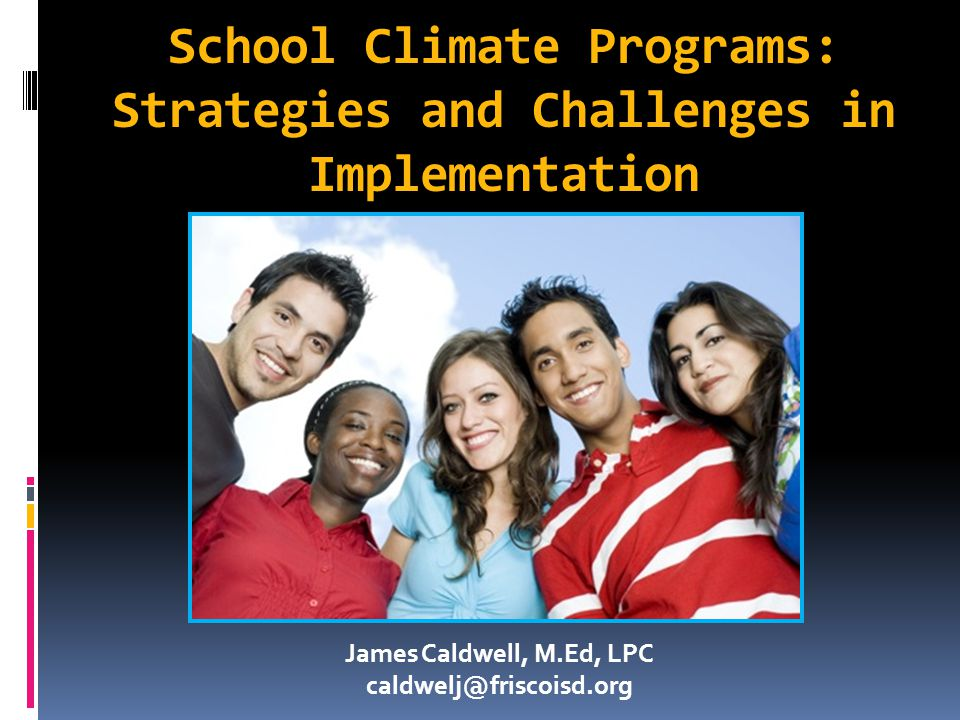 School Climate Programs: Strategies and Challenges in Implementation James Caldwell, M.Ed, LPC caldwelj@friscoisd.org