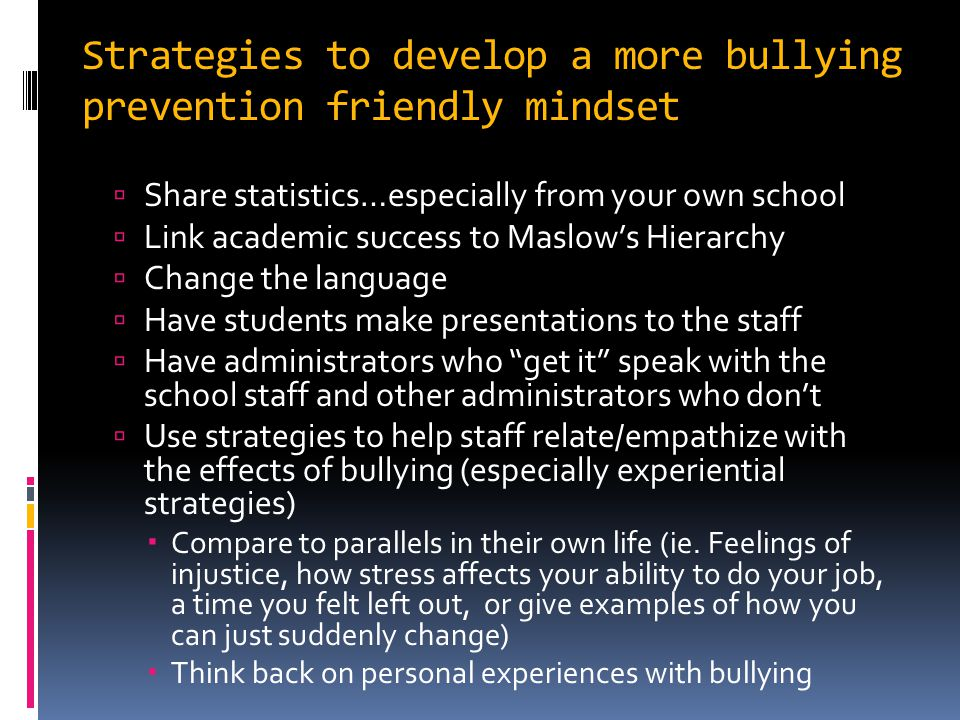Strategies to develop a more bullying prevention friendly mindset  Share statistics…especially from your own school  Link academic success to Maslow