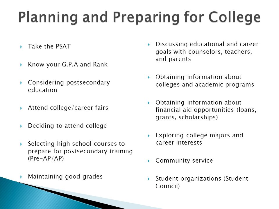 Planning and Preparing for College  Take the PSAT  Know your G.P.A and Rank  Considering postsecondary education  Attend college/career fairs  Deciding to attend college  Selecting high school courses to prepare for postsecondary training (Pre-AP/AP)  Maintaining good grades  Discussing educational and career goals with counselors, teachers, and parents  Obtaining information about colleges and academic programs  Obtaining information about financial aid opportunities (loans, grants, scholarships)  Exploring college majors and career interests  Community service  Student organizations (Student Council)