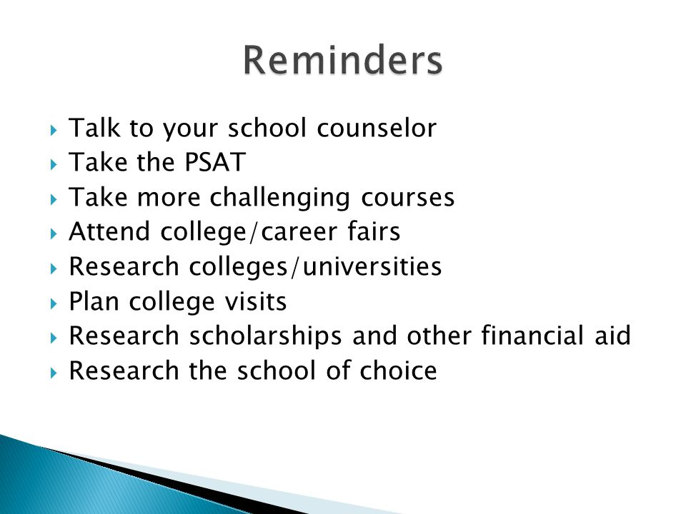  Talk to your school counselor  Take the PSAT  Take more challenging courses  Attend college/career fairs  Research colleges/universities  Plan college visits  Research scholarships and other financial aid  Research the school of choice