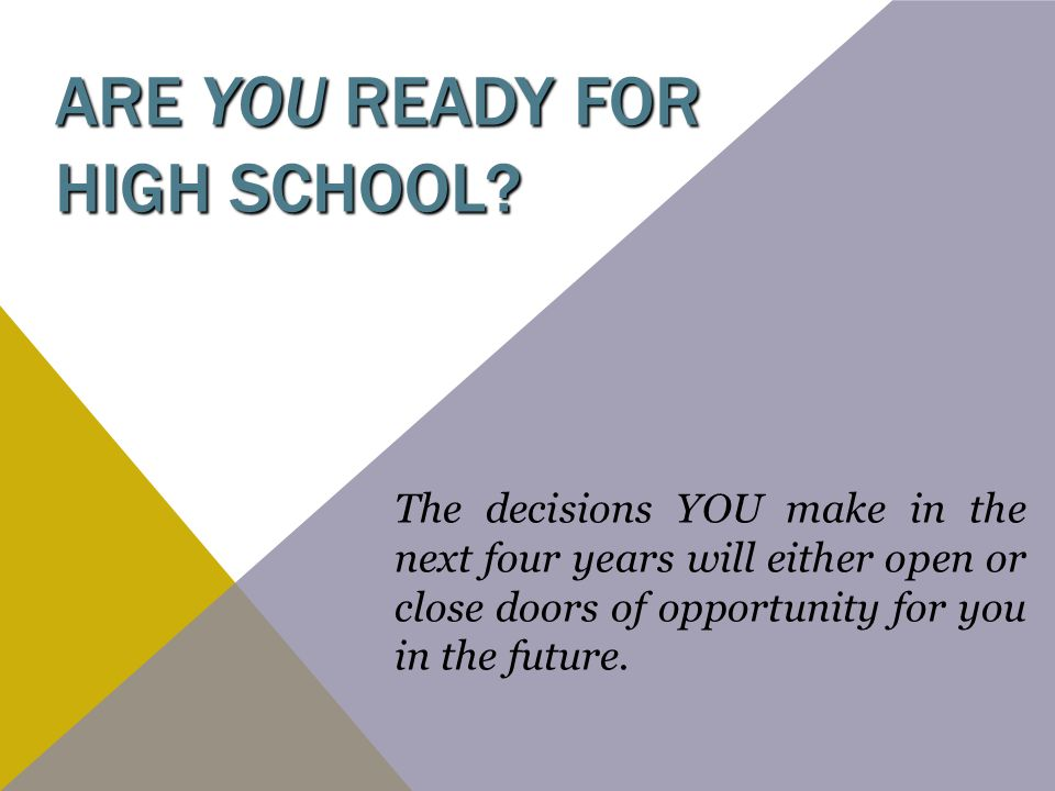 ARE YOU READY FOR HIGH SCHOOL? The decisions YOU make in the next four years will either open or close doors of opportunity for you in the future.