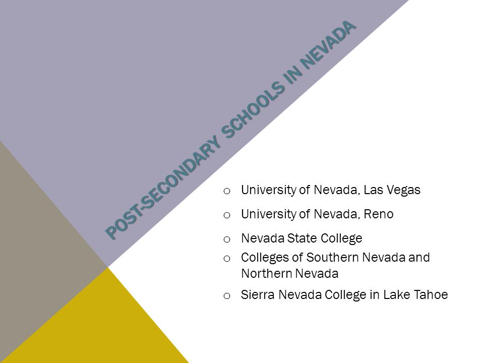 POST-SECONDARY SCHOOLS IN NEVADA o University of Nevada, Las Vegas o University of Nevada, Reno o Nevada State College o Colleges of Southern Nevada and Northern Nevada o Sierra Nevada College in Lake Tahoe