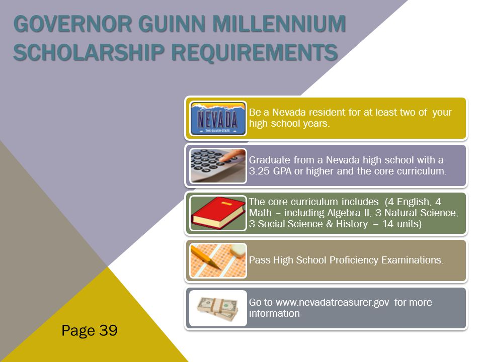 GOVERNOR GUINN MILLENNIUM SCHOLARSHIP REQUIREMENTS Page 39 Be a Nevada resident for at least two of your high school years. Graduate from a Nevada hig