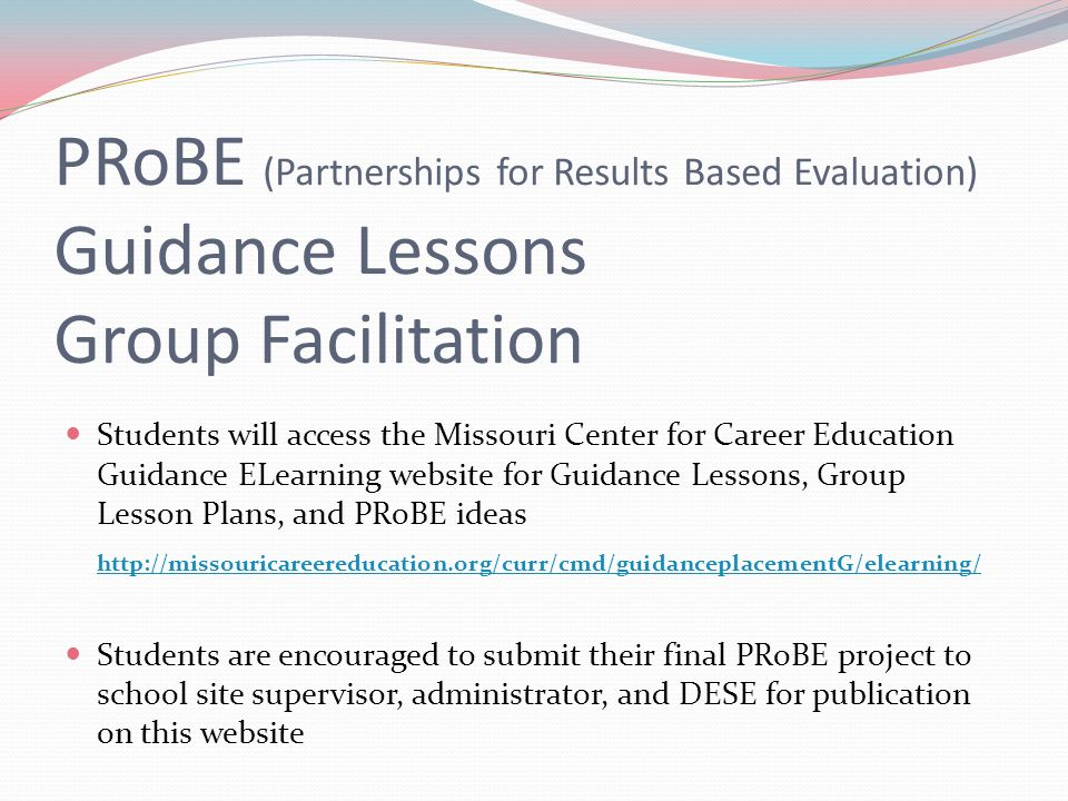 PRoBE (Partnerships for Results Based Evaluation) Guidance Lessons Group Facilitation Students will access the Missouri Center for Career Education Gu