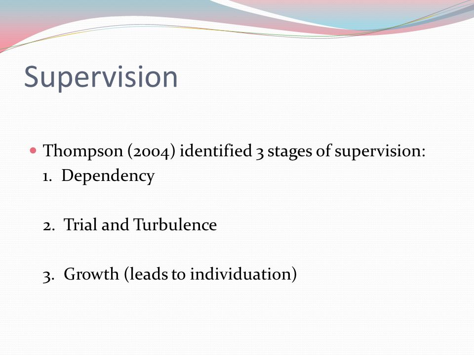 Supervision Thompson (2004) identified 3 stages of supervision: 1. Dependency 2. Trial and Turbulence 3. Growth (leads to individuation) 3