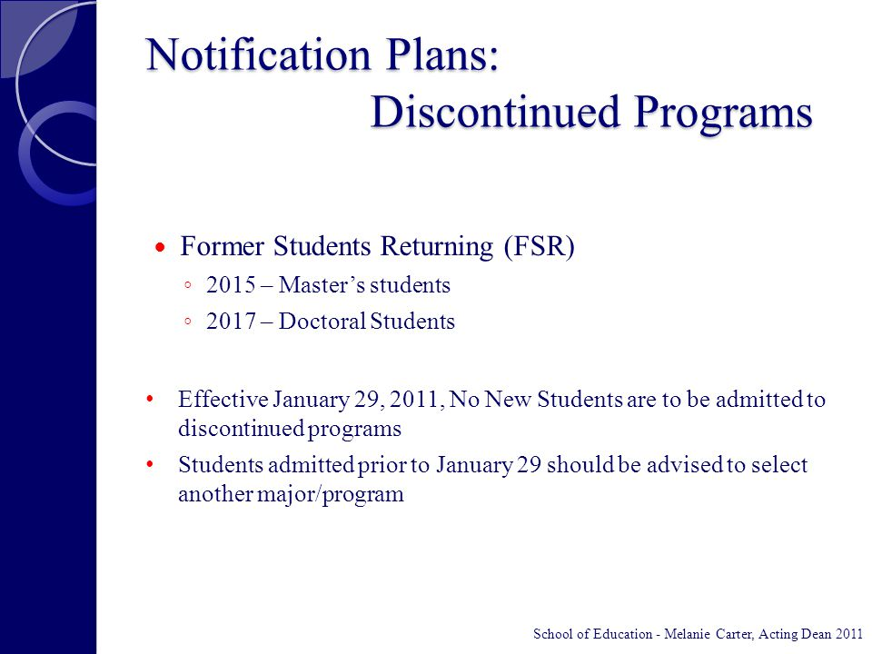 Notification Plans: Discontinued Programs Former Students Returning (FSR) ◦ 2015 – Master's students ◦ 2017 – Doctoral Students Effective January 29, 2011, No New Students are to be admitted to discontinued programs Students admitted prior to January 29 should be advised to select another major/program School of Education - Melanie Carter, Acting Dean 2011