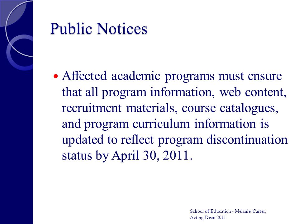 Public Notices Affected academic programs must ensure that all program information, web content, recruitment materials, course catalogues, and program curriculum information is updated to reflect program discontinuation status by April 30, 2011.
