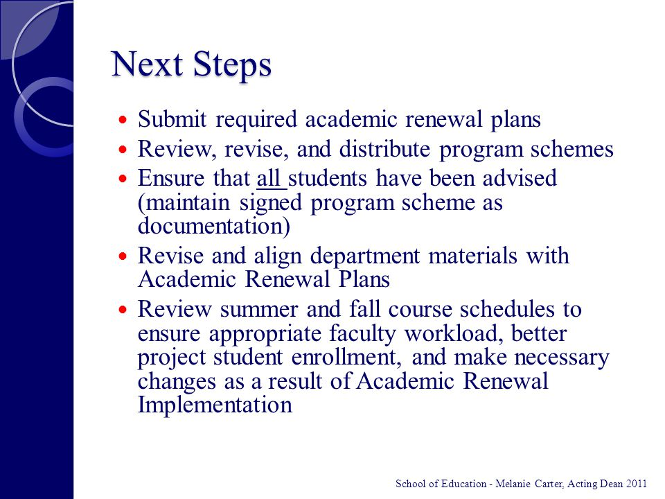 Next Steps Submit required academic renewal plans Review, revise, and distribute program schemes Ensure that all students have been advised (maintain signed program scheme as documentation) Revise and align department materials with Academic Renewal Plans Review summer and fall course schedules to ensure appropriate faculty workload, better project student enrollment, and make necessary changes as a result of Academic Renewal Implementation School of Education - Melanie Carter, Acting Dean 2011