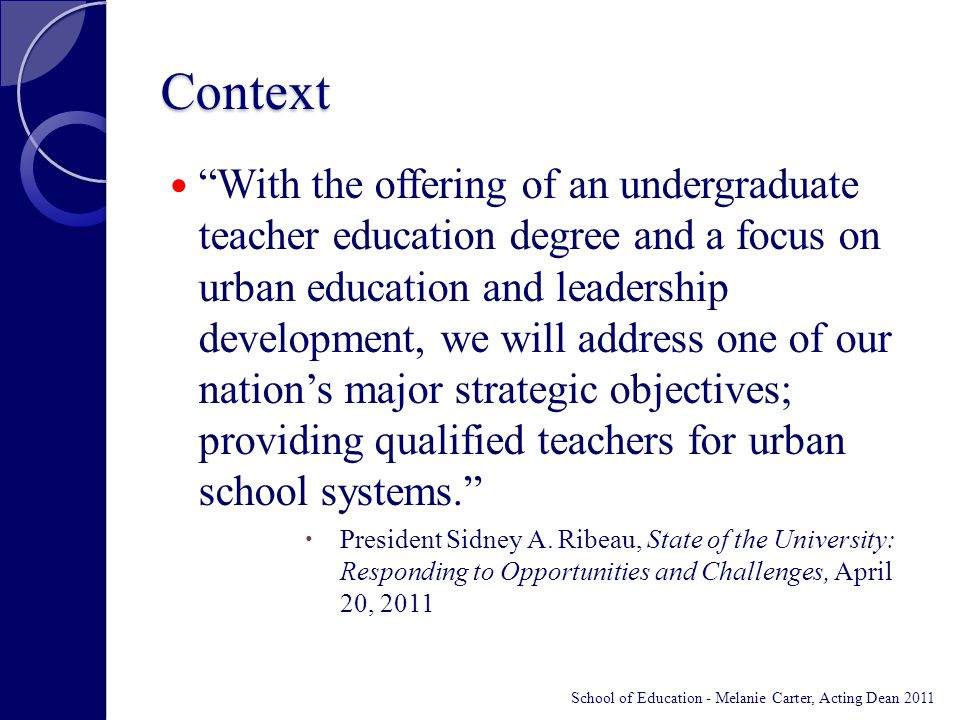Context With the offering of an undergraduate teacher education degree and a focus on urban education and leadership development, we will address one of our nation's major strategic objectives; providing qualified teachers for urban school systems.  President Sidney A.