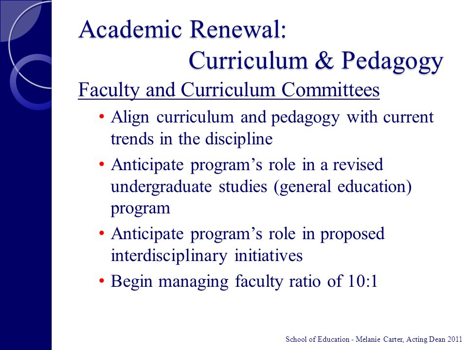 Academic Renewal: Curriculum & Pedagogy Faculty and Curriculum Committees Align curriculum and pedagogy with current trends in the discipline Anticipate program's role in a revised undergraduate studies (general education) program Anticipate program's role in proposed interdisciplinary initiatives Begin managing faculty ratio of 10:1 School of Education - Melanie Carter, Acting Dean 2011