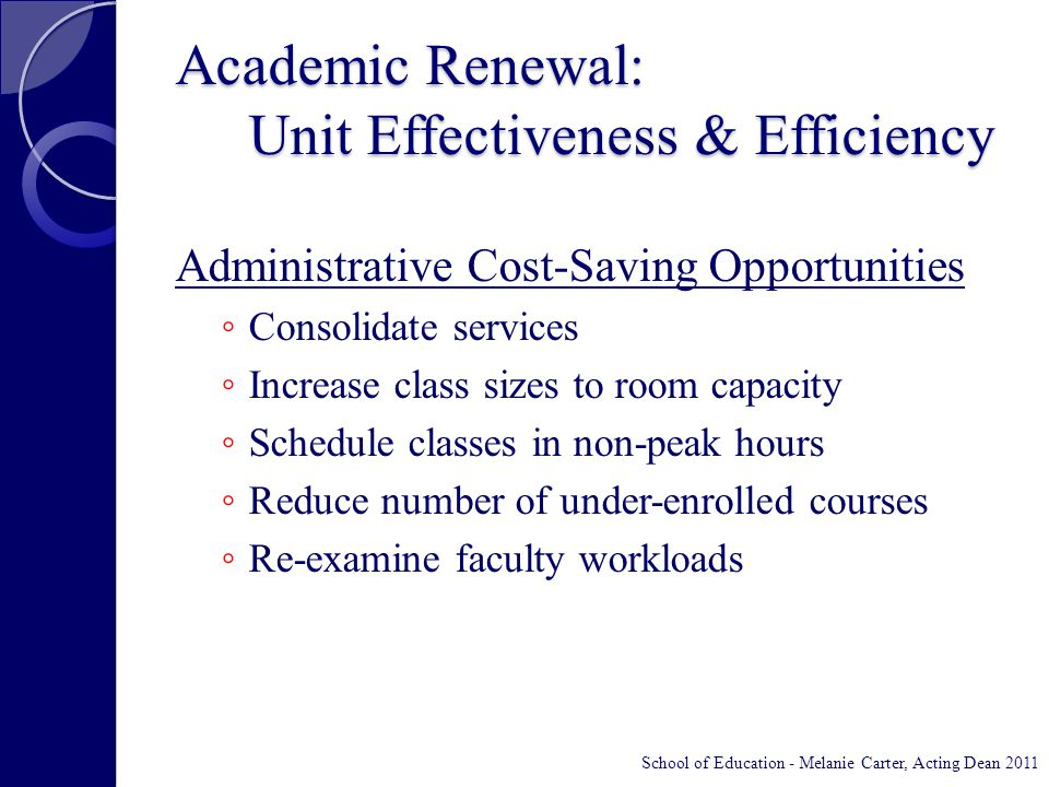 Academic Renewal: Unit Effectiveness & Efficiency Administrative Cost-Saving Opportunities ◦ Consolidate services ◦ Increase class sizes to room capacity ◦ Schedule classes in non-peak hours ◦ Reduce number of under-enrolled courses ◦ Re-examine faculty workloads School of Education - Melanie Carter, Acting Dean 2011
