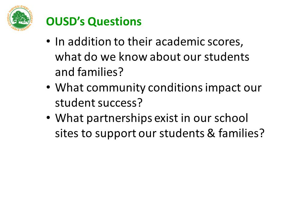 OUSD's Questions In addition to their academic scores, what do we know about our students and families? What community conditions impact our student s