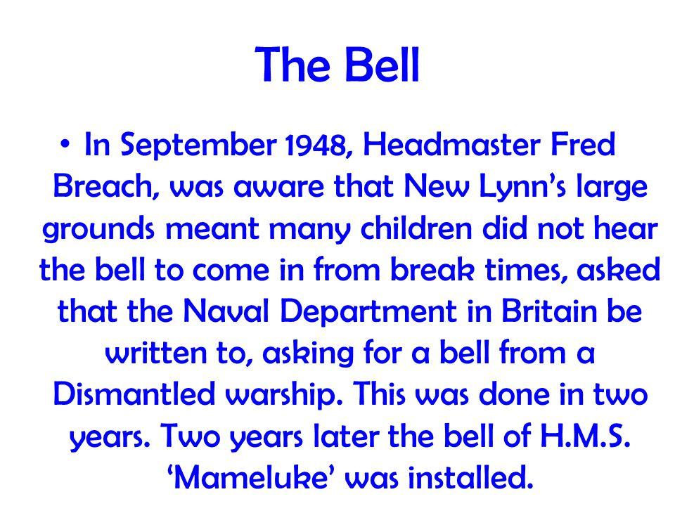 The Bell In September 1948, Headmaster Fred Breach, was aware that New Lynn's large grounds meant many children did not hear the bell to come in from break times, asked that the Naval Department in Britain be written to, asking for a bell from a Dismantled warship.