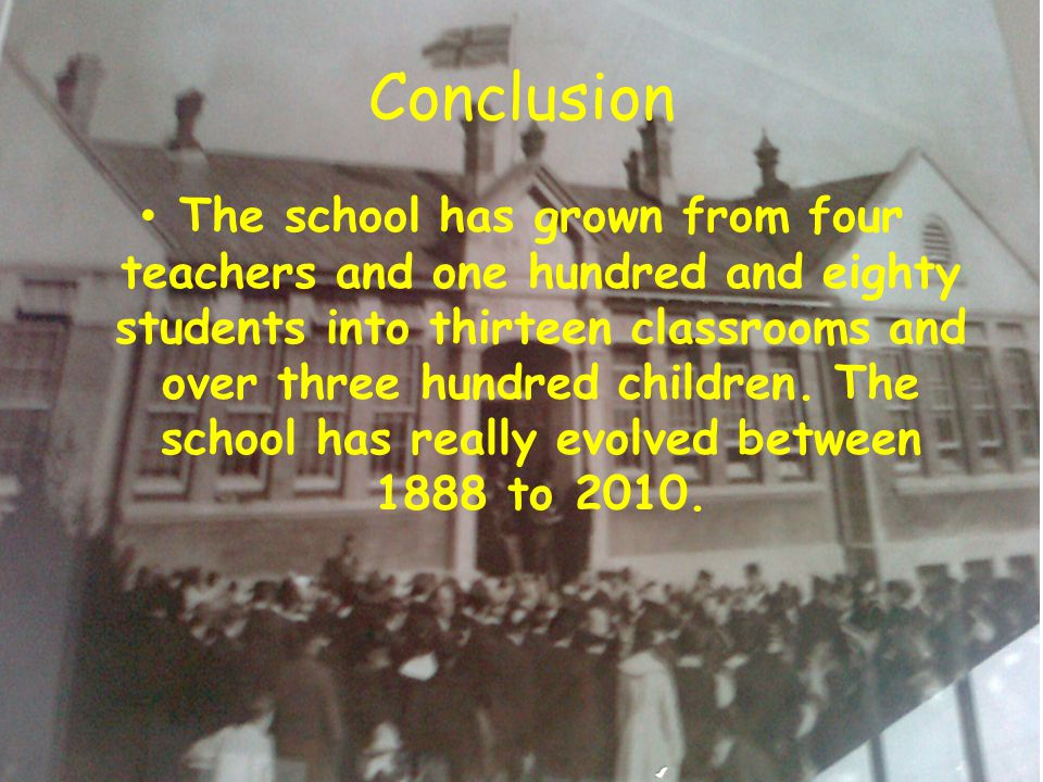 Conclusion The school has grown from four teachers and one hundred and eighty students into thirteen classrooms and over three hundred children.
