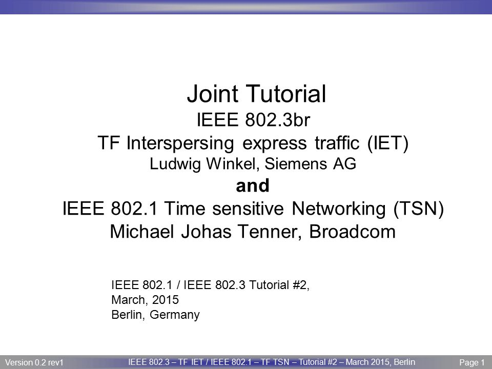 Page 32 IEEE P802.3 Maintenance report – July 2008 Plenary Version 1.0 Version 0.2 rev1 Page 32 IEEE 802.3 – TF IET / IEEE 802.1 – TF TSN – Tutorial #2 – March 2015, Berlin IEEE 802 standards now and coming 802.1 Audio Video Bridging is now the Time-Sensitive Networking TG.Time-Sensitive Networking TG Time: A plug-and-play Precision Time Protocol (PTP) profile that allow bridges, routers, or multi-homed end stations to serve as time relays in a physical network, regardless of L2/L3 boundaries.