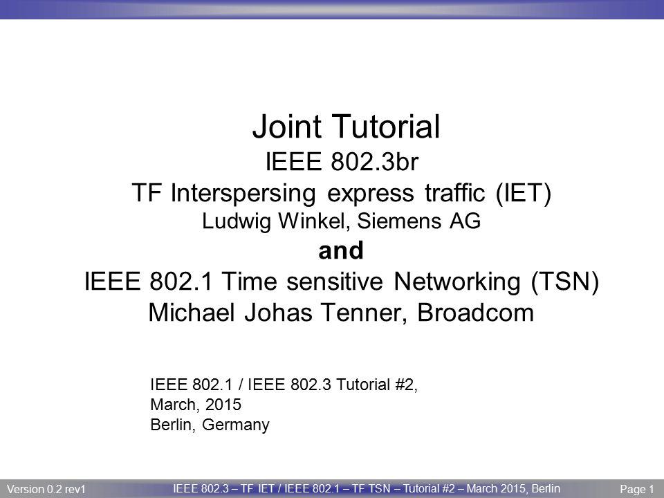 Page 2 IEEE P802.3 Maintenance report – July 2008 Plenary Version 1.0 Version 0.2 rev1 Page 2 IEEE 802.3 – TF IET / IEEE 802.1 – TF TSN – Tutorial #2 – March 2015, Berlin Title and presenters TITLE OF TUTORIAL: Real-time Ethernet on IEEE 802.3 Networks NAME OF PRESENTERS, THEIR AFFLIATIONS AND CONTACT INFO: Presenter(s) Name:Affiliation:Email Address: Ludwig WinkelSiemensLudwig.Winkel@Siemens.com Michael J.TeenerBroadcommike@JOHASTEENER.COM Norm FinnCisconfinn@CISCO.COM Pat ThalerBroadcompthaler@broadcom.com Panelists Albert TretterSiemensalbert.tretter@siemens.com Stephan KehrerHirschmann (Belden)Stephan.Kehrer@belden.com Christian Boigerb-plus GmbHchristian.boiger@b-plus.com David BrandtRockwell Automationddbrandt@ra.rockwell.com Helge ZinnerBoschHelge.Zinner@de.bosch.com