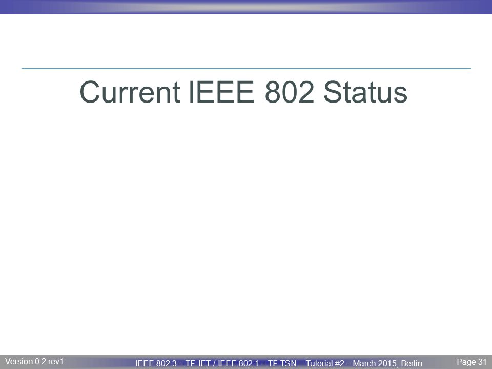 Page 31 IEEE P802.3 Maintenance report – July 2008 Plenary Version 1.0 Version 0.2 rev1 Page 31 IEEE 802.3 – TF IET / IEEE 802.1 – TF TSN – Tutorial #