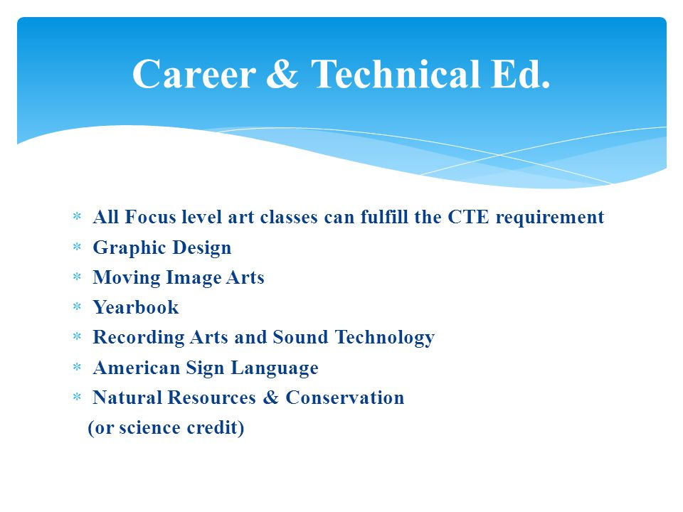  All Focus level art classes can fulfill the CTE requirement  Graphic Design  Moving Image Arts  Yearbook  Recording Arts and Sound Technology  American Sign Language  Natural Resources & Conservation (or science credit) Career & Technical Ed.
