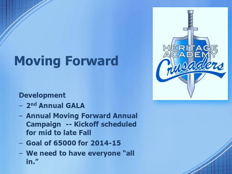 Moving Forward Development –2 nd Annual GALA –Annual Moving Forward Annual Campaign -- Kickoff scheduled for mid to late Fall –Goal of 65000 for 2014-15 –We need to have everyone all in.