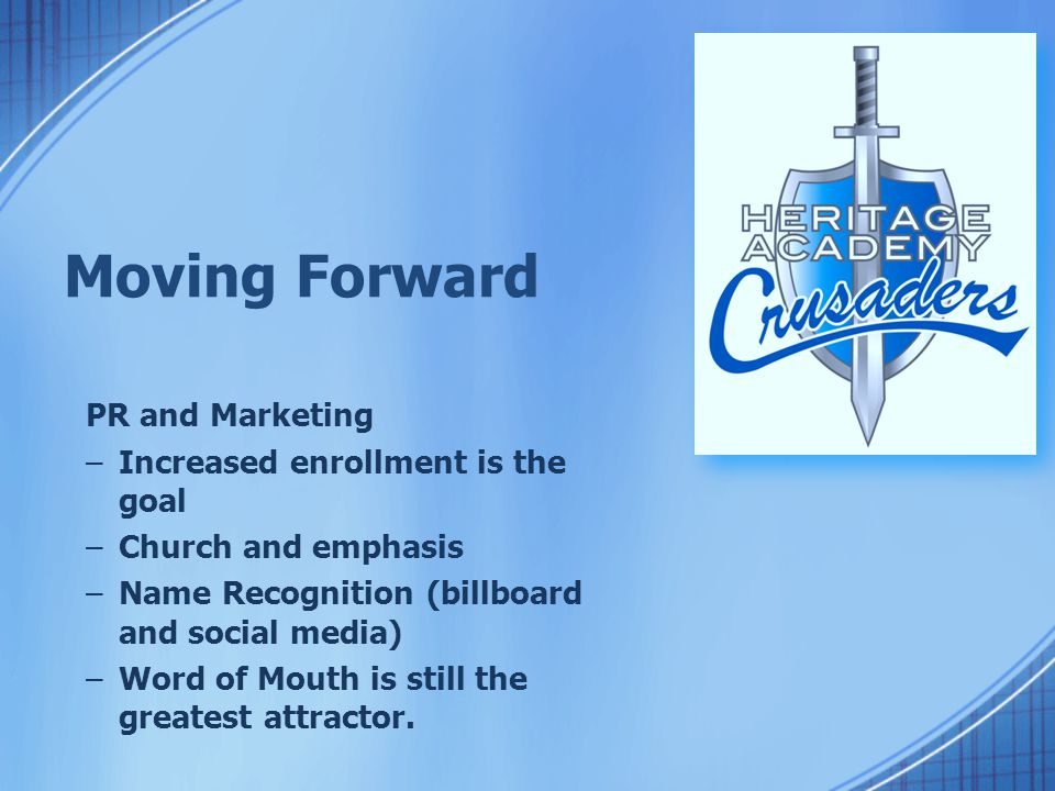 Moving Forward PR and Marketing –Increased enrollment is the goal –Church and emphasis –Name Recognition (billboard and social media) –Word of Mouth i