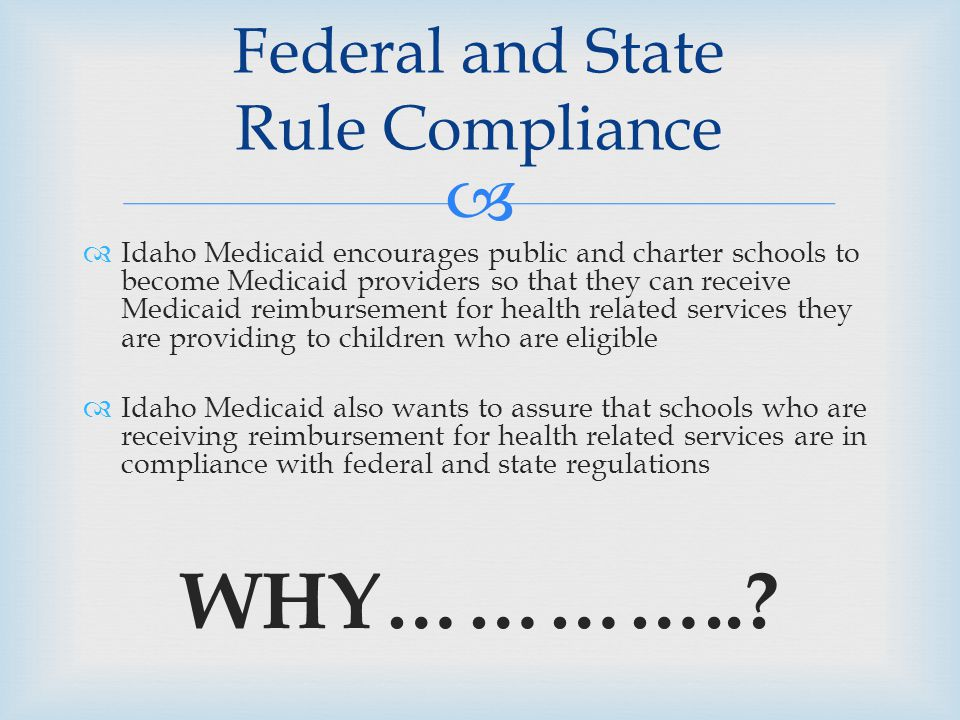   Idaho Medicaid encourages public and charter schools to become Medicaid providers so that they can receive Medicaid reimbursement for health related services they are providing to children who are eligible  Idaho Medicaid also wants to assure that schools who are receiving reimbursement for health related services are in compliance with federal and state regulations WHY…………...