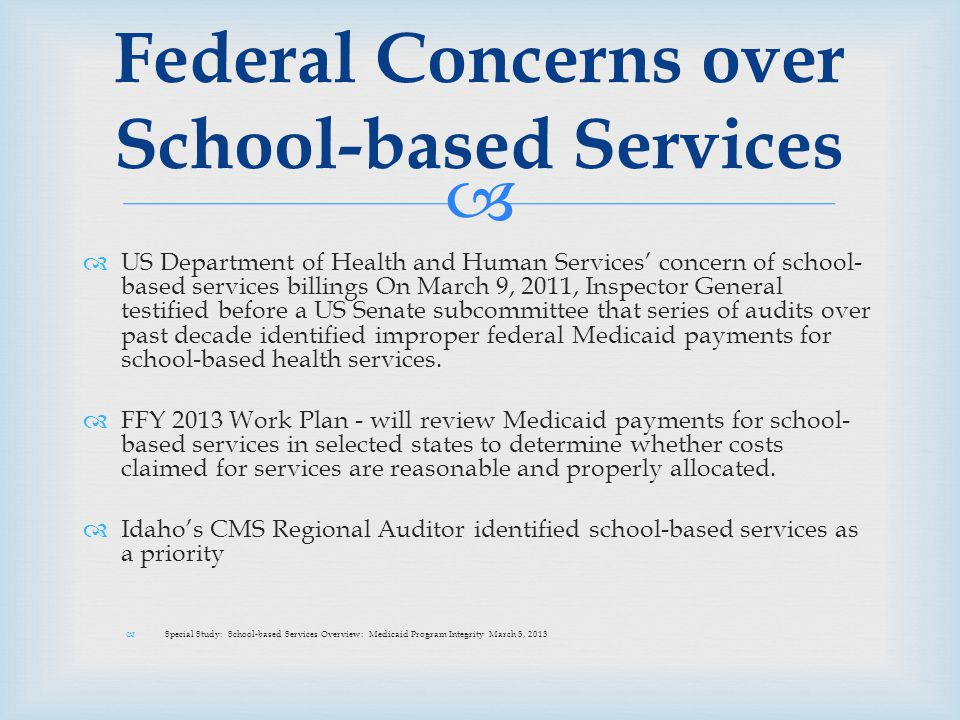   US Department of Health and Human Services' concern of school- based services billings On March 9, 2011, Inspector General testified before a US Senate subcommittee that series of audits over past decade identified improper federal Medicaid payments for school-based health services.
