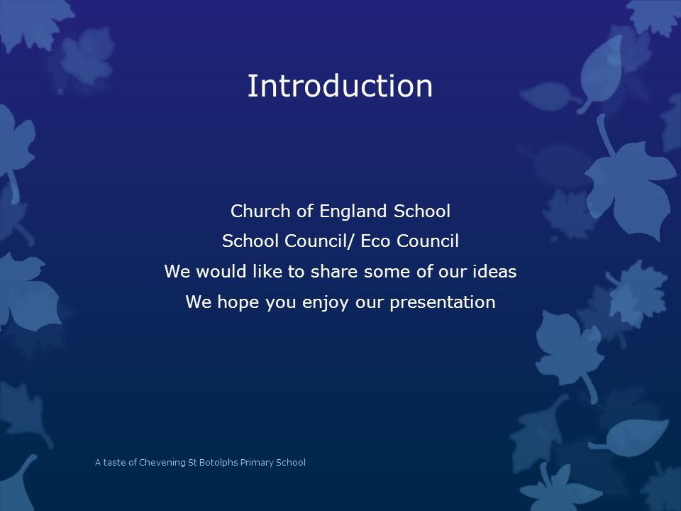 Introduction Church of England School School Council/ Eco Council We would like to share some of our ideas We hope you enjoy our presentation A taste of Chevening St Botolphs Primary School