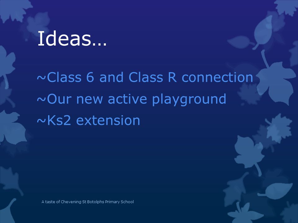 Ideas… ~Class 6 and Class R connection ~Our new active playground ~Ks2 extension A taste of Chevening St Botolphs Primary School