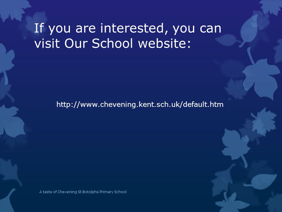 If you are interested, you can visit Our School website: http://www.chevening.kent.sch.uk/default.htm A taste of Chevening St Botolphs Primary School
