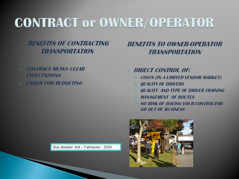 BENEFITS OF CONTRACTING TRANSPORTATION  CONTRACT MEANS CLEAR EXPECTATIONS  EASIER FOR BUDGETING BENEFITS TO OWNER-OPERATOR TRANSPORTATION  DIRECT CONTROL OF:  COSTS (IN A LIMITED VENDOR MARKET)  QUALITY OF DRIVERS  QUALITY AND TYPE OF DRIVER TRAINING  MANAGEMENT OF ROUTES  NO RISK OF HAVING YOUR CONTRACTOR GO OUT OF BUSINESS Bus disaster drill – Fairhaven - 2009