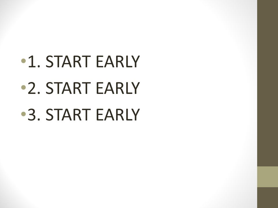 1. START EARLY 2. START EARLY 3. START EARLY