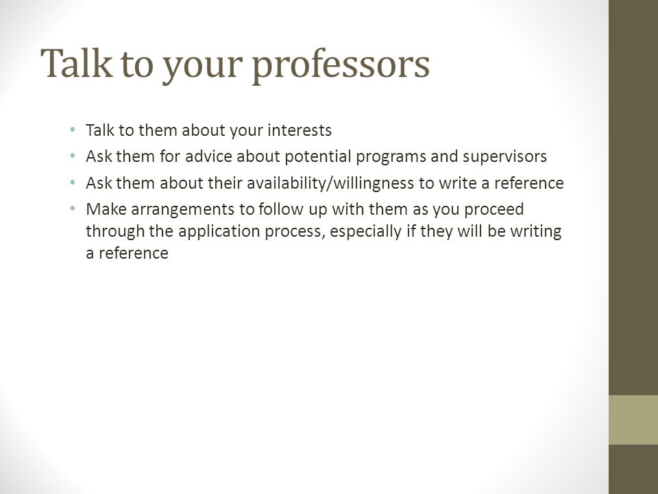 Talk to your professors Talk to them about your interests Ask them for advice about potential programs and supervisors Ask them about their availability/willingness to write a reference Make arrangements to follow up with them as you proceed through the application process, especially if they will be writing a reference