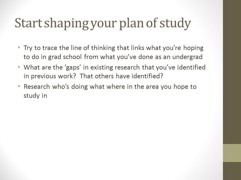 Start shaping your plan of study Try to trace the line of thinking that links what you're hoping to do in grad school from what you've done as an undergrad What are the 'gaps' in existing research that you've identified in previous work.