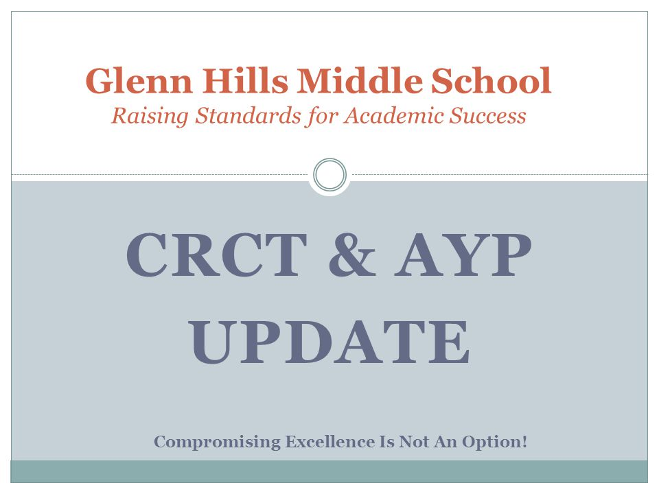 CRCT & AYP UPDATE Glenn Hills Middle School Raising Standards for Academic Success Compromising Excellence Is Not An Option!