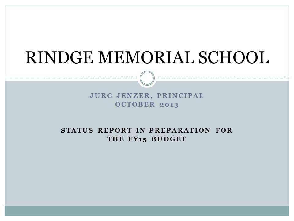 JURG JENZER, PRINCIPAL OCTOBER 2013 STATUS REPORT IN PREPARATION FOR THE FY15 BUDGET RINDGE MEMORIAL SCHOOL