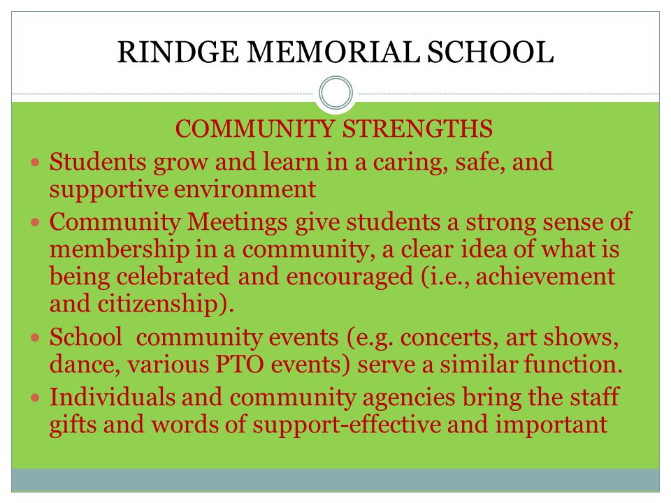 RINDGE MEMORIAL SCHOOL COMMUNITY STRENGTHS Students grow and learn in a caring, safe, and supportive environment Community Meetings give students a strong sense of membership in a community, a clear idea of what is being celebrated and encouraged (i.e., achievement and citizenship).